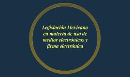 Legislación Mexicana en materia de uso de medios electrónico