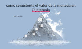 como se sustenta el valor de la moneda en Guatemala