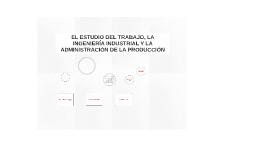EL ESTUDIO DEL TRABAJO, LA INGENIERÍA INDUSTRIAL Y LA ADMINI