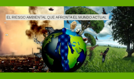 EL RIESGO AMBIENTAL QUE AFRONTA EL MUNDO ACTUAL