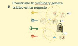 Construye tu weblog y genera tráfico en tu negocio