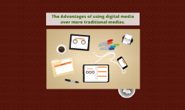 Copy of The Advantages of using digital media over more traditional
