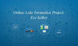 Oxbow Lake Formation Project: Eve Kelley