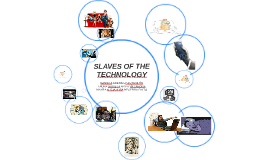 SLAVES OF THE TECHNOLOGY