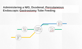 Copy of Administering a N/G, Duodenal, Percutaneous Endoscopic Gastr