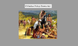 Copy of U.S Indian Policy & The Dawes Act