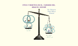 Copy of ETICA Y BIOTETICA EN EL CUIDADO DEL ADULTO MAYOR