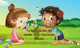 Copy of La exploracion del medio en la Educacion Inicial
