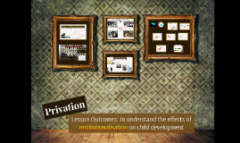 Attachment 9: The Effects of Instituationalisation on Child Development