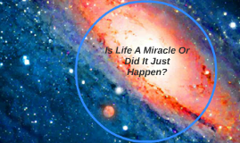 Is Life A Miracle Or Did It Just Happen?