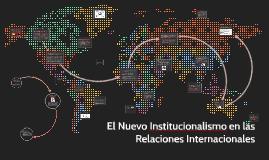 Copy of Copy of El Nuevo Institucionalismo en las Relaciones Internacionales
