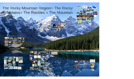 The Rocky Mountain Region= The Rocky Mountains