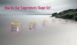 How Do Our Experiences Shape Us?
