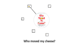 Copy of Who moved my cheese?