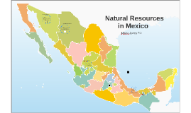 natural resources in mexico by misha jones on prezi