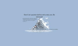 Don't let society define who you are. Be yourself
