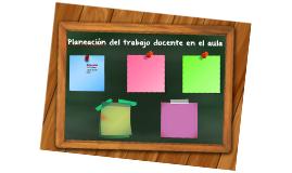 Planeación del trabajo docente en el en el aula