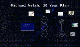 Copy of Michael Welsh, 10 Year Plan