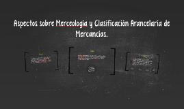Copy of Aspectos sobre Merceología y Clasificación Arancelaria de Me