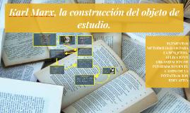 Copy of Karl Marx, la construcción del objeto de estudio.