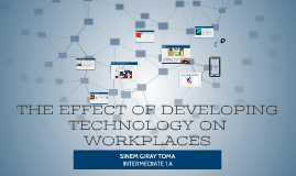 THE EFFECT ON DEVELOPING TECHNOLOGY ON WORKPLACES