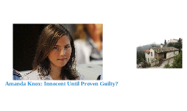 Copy of Amanda Knox: Innocent Until Proven Guilty?