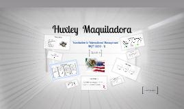 Copy of Huxley  Maquiladora