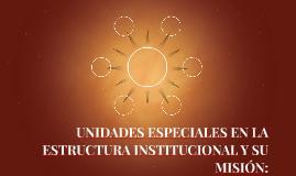 UNIDADES ESPECIALES EN LA ESTRUCTURA INSTITUCIONAL Y SU MISI