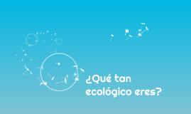 Qué tan ecológico eres?