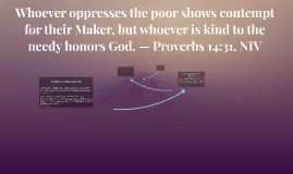 Whoever oppresses the poor shows contempt for their Maker, b