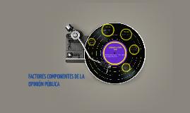FACTORES COMPONENTES DE LA OPINIÓN PÚBLICA