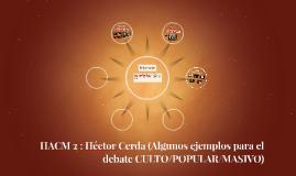 HACM 2 : Héctor Cerda (Algunos ejemplos para el debate CULTO