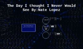 The Day I thought I Never Would See By:Nate Lopez