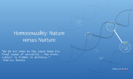 homosexuality nature versus nurture The nature versus nurture debate is about the relative influence of an individual's innate attributes as opposed to the experiences from the environment one is brought up in, in determining individual differences in physical and behavioral traits the philosophy that humans acquire all or most of .