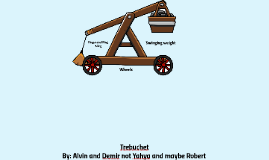Trebuchet By: Alvin and Demir not Yahya andmaybe Robert