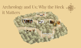 Archeology and Us; Why the Heck it Matters