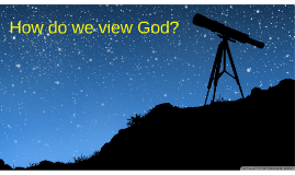 How do we view God?