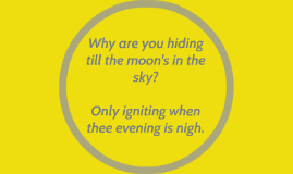 Why are you hiding till the moon's in the sky?
