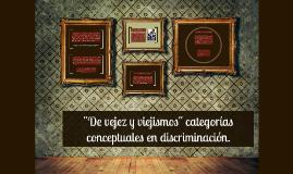 """Copy of """"De vejez y viejismos"""" categorías conceptuales en discrimina"""