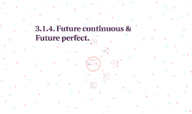 3.1.4. Future continuous & Future perfect.