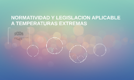 NORMATIVIDAD Y LEGISLACION APLICABLE A TEMPERATURAS EXTREMAS