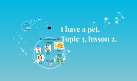 Topic 3, lesson 2. I have a pet.