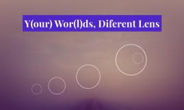 Y(our) Wor(l)ds, Diferent Lens