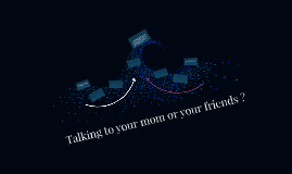 Talking to your mom or your friends ?