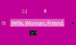 Wife, Woman, Friend