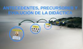 Copy of ANTECEDENTES, PRECURSORES Y EVOLUCIÓN DE LA DIDÁCTICA