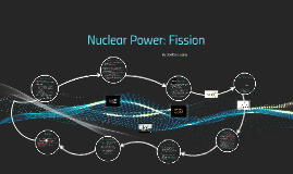 Copy of Nuclear Power: Fission