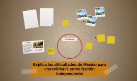 Explica las dificultades de México para consolidarse commo N