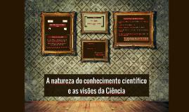 A Natureza do conhecimento científico  e as visões da Ciênci
