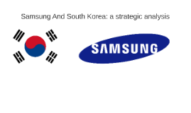 Samsung and South Korea: a strategic analysis  - emba 13 - Rotterdam School of Management